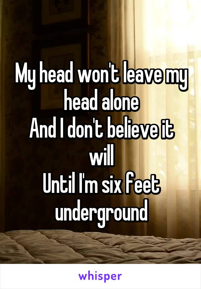 My head won't leave my head alone And I don't believe it will Until I'm six feet underground