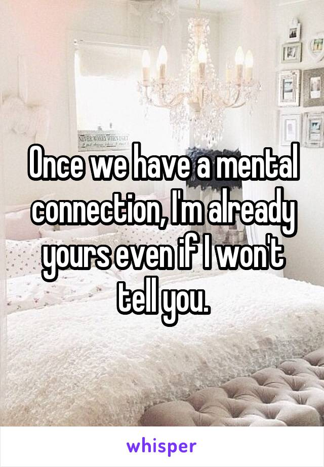 Once we have a mental connection, I'm already yours even if I won't tell you.