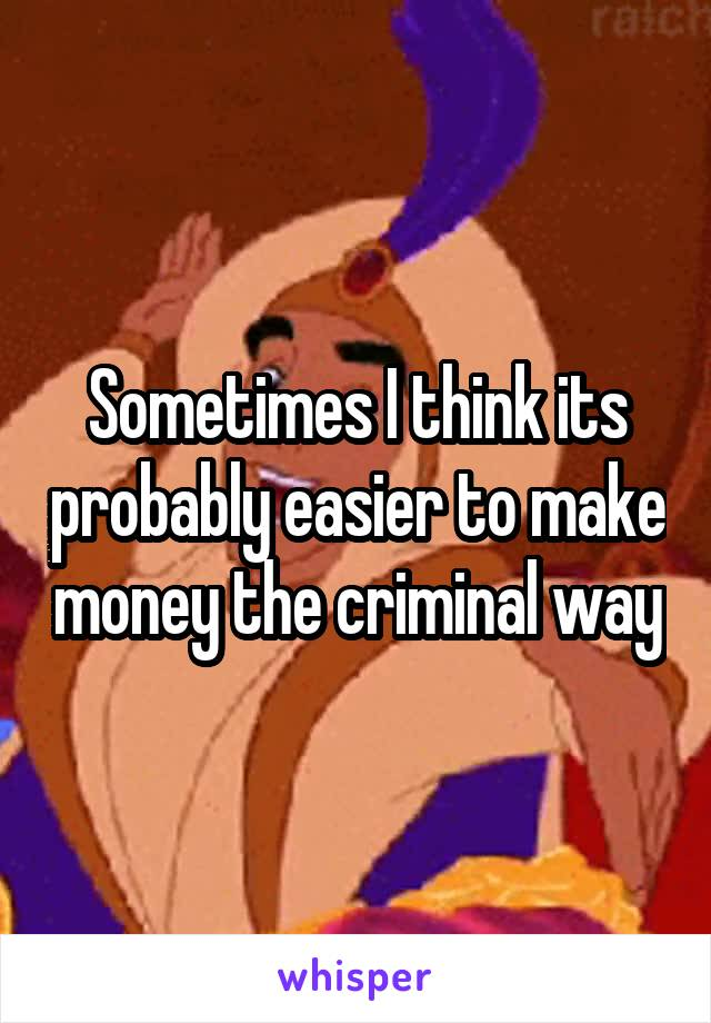 Sometimes I think its probably easier to make money the criminal way