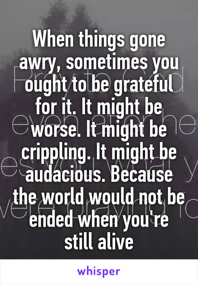 When things gone awry, sometimes you ought to be grateful for it. It might be worse. It might be crippling. It might be audacious. Because the world would not be ended when you're still alive