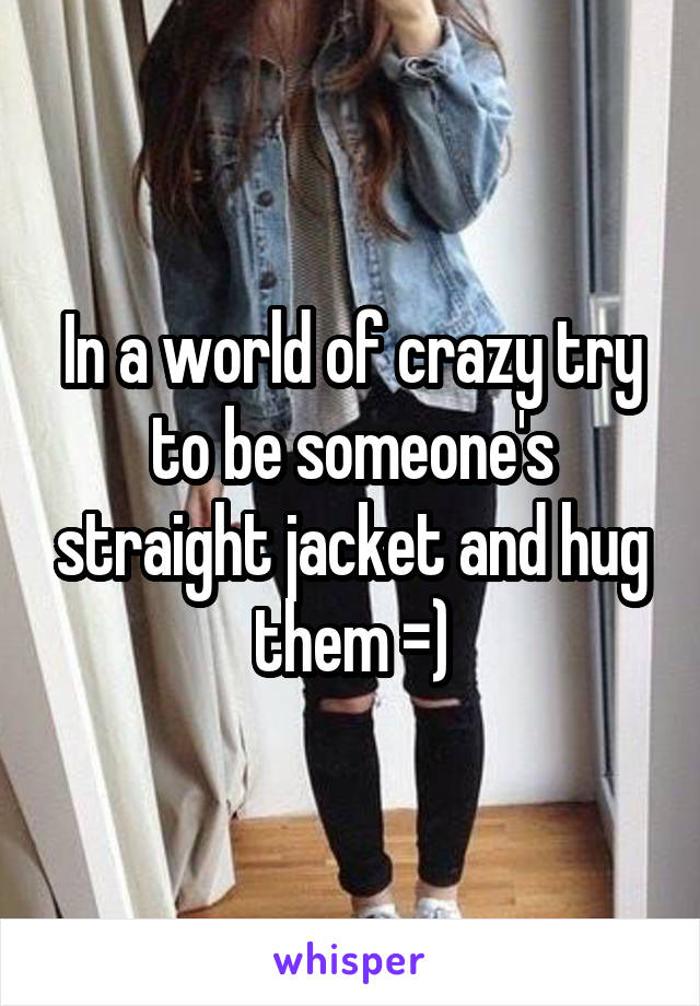 In a world of crazy try to be someone's straight jacket and hug them =)