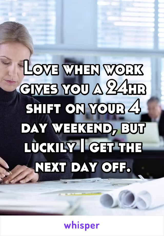Love when work gives you a 24hr shift on your 4 day weekend, but luckily I get the next day off.