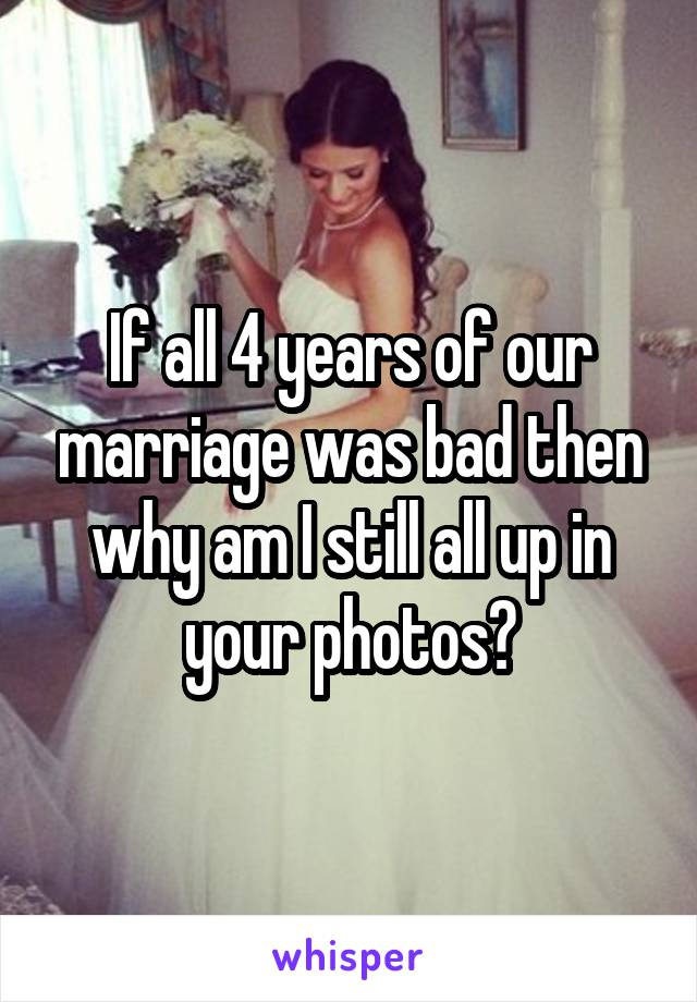 If all 4 years of our marriage was bad then why am I still all up in your photos?