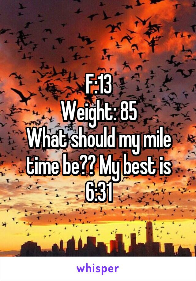 F:13 Weight: 85 What should my mile time be?? My best is 6:31
