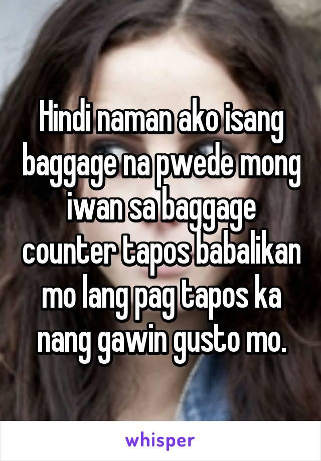 Hindi naman ako isang baggage na pwede mong iwan sa baggage counter tapos babalikan mo lang pag tapos ka nang gawin gusto mo.
