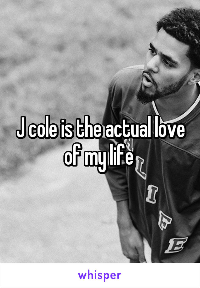 J cole is the actual love of my life