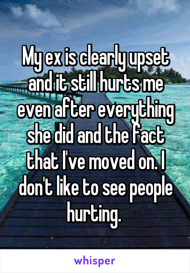 My ex is clearly upset and it still hurts me even after everything she did and the fact that I've moved on. I don't like to see people hurting.