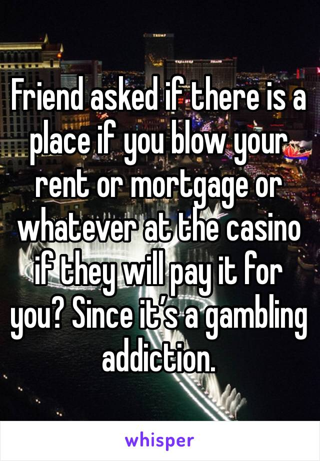 Friend asked if there is a place if you blow your rent or mortgage or whatever at the casino if they will pay it for you? Since it's a gambling addiction.