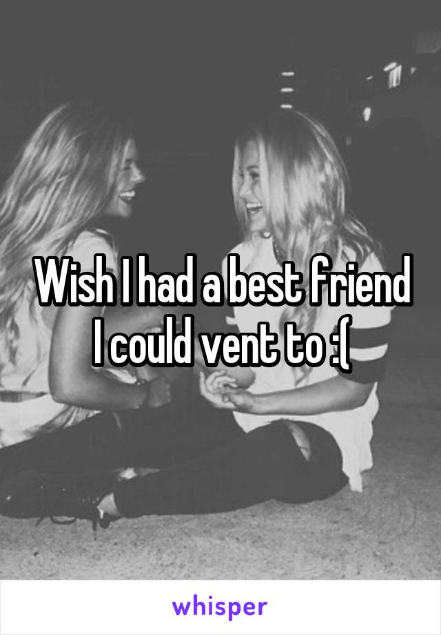 Wish I had a best friend I could vent to :(