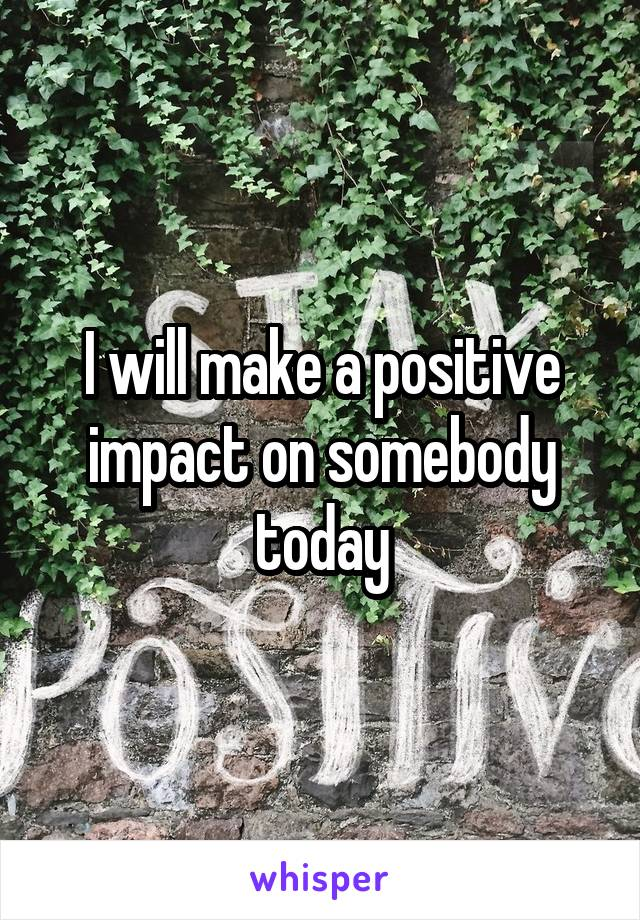 I will make a positive impact on somebody today