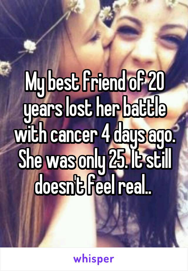 My best friend of 20 years lost her battle with cancer 4 days ago. She was only 25. It still doesn't feel real..
