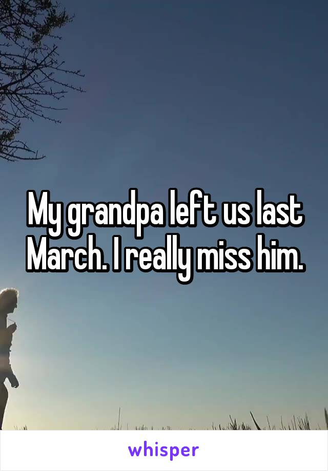 My grandpa left us last March. I really miss him.