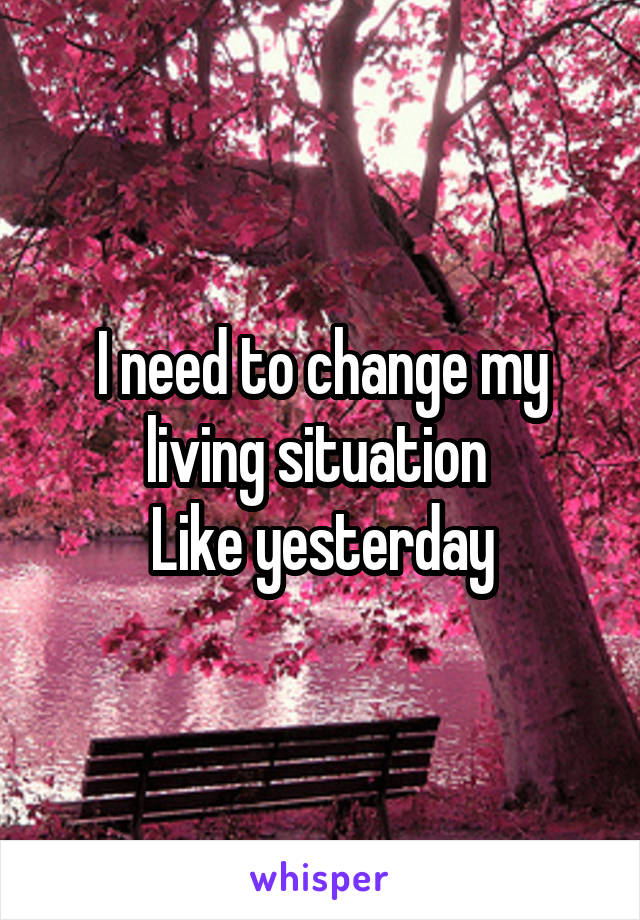 I need to change my living situation  Like yesterday