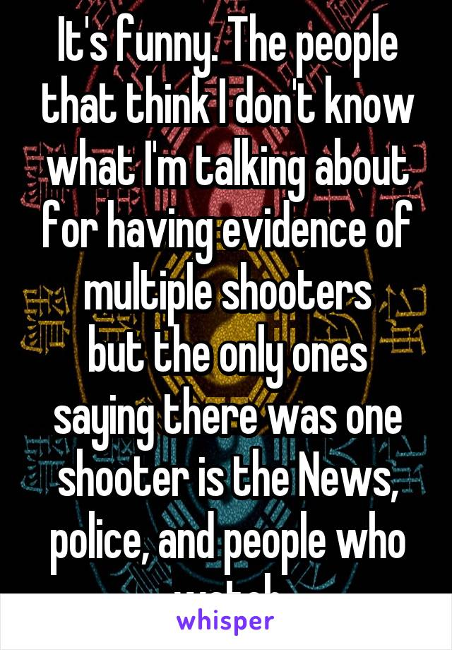 It's funny. The people that think I don't know what I'm talking about for having evidence of multiple shooters but the only ones saying there was one shooter is the News, police, and people who watch