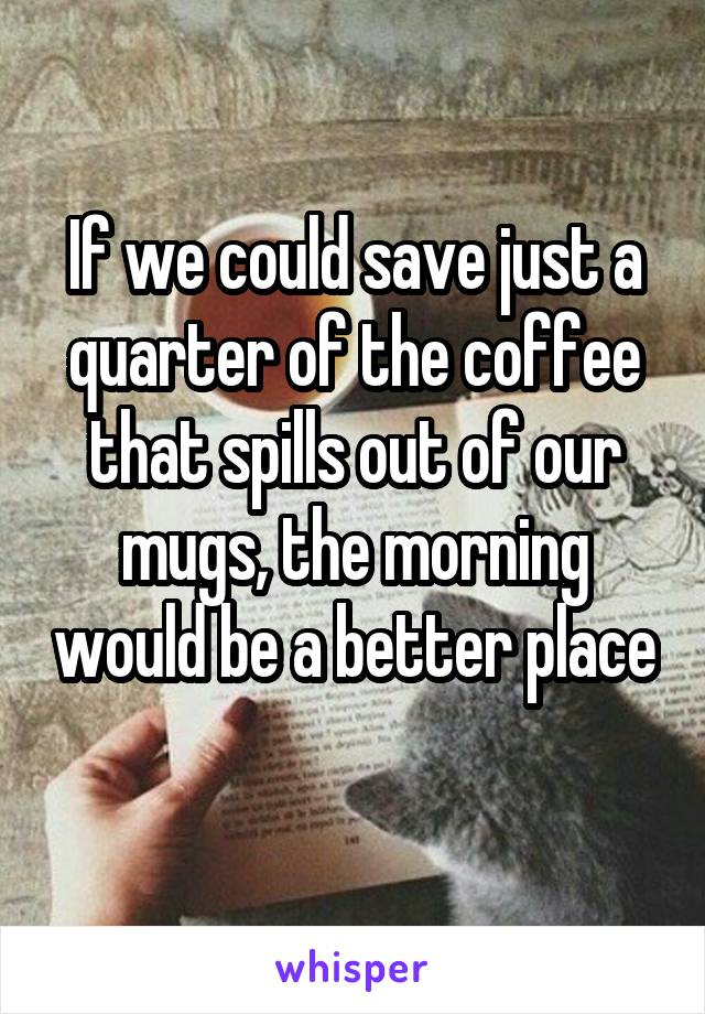 If we could save just a quarter of the coffee that spills out of our mugs, the morning would be a better place