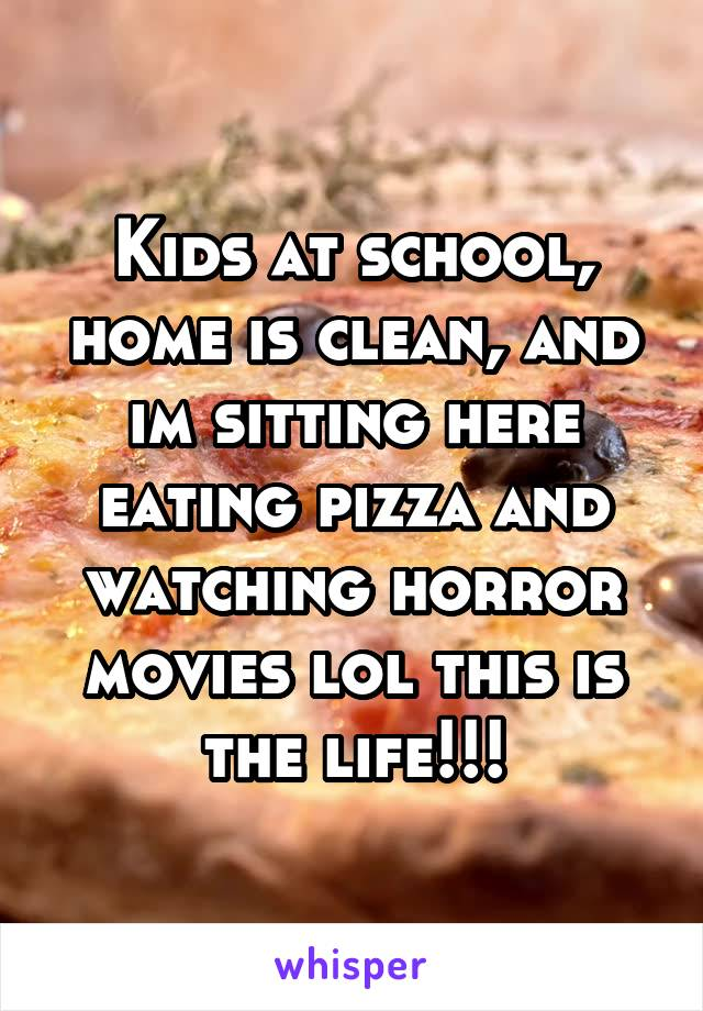 Kids at school, home is clean, and im sitting here eating pizza and watching horror movies lol this is the life!!!