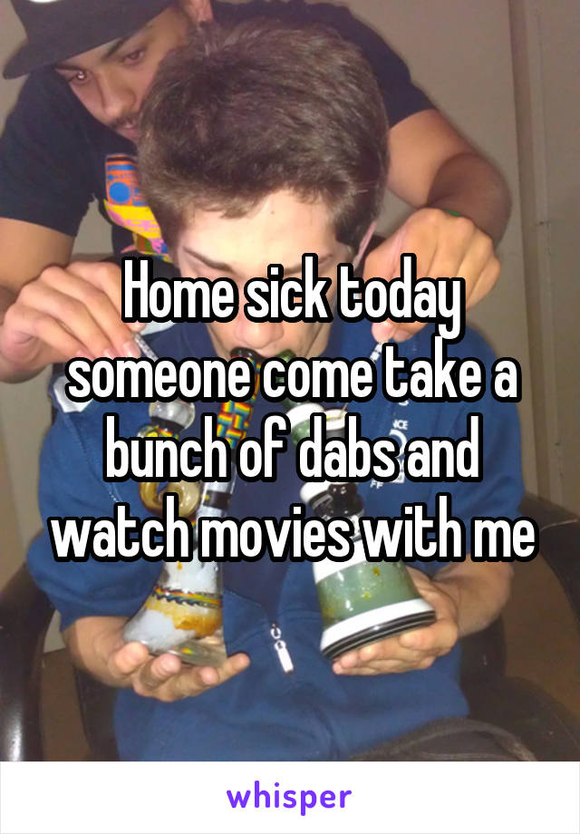 Home sick today someone come take a bunch of dabs and watch movies with me