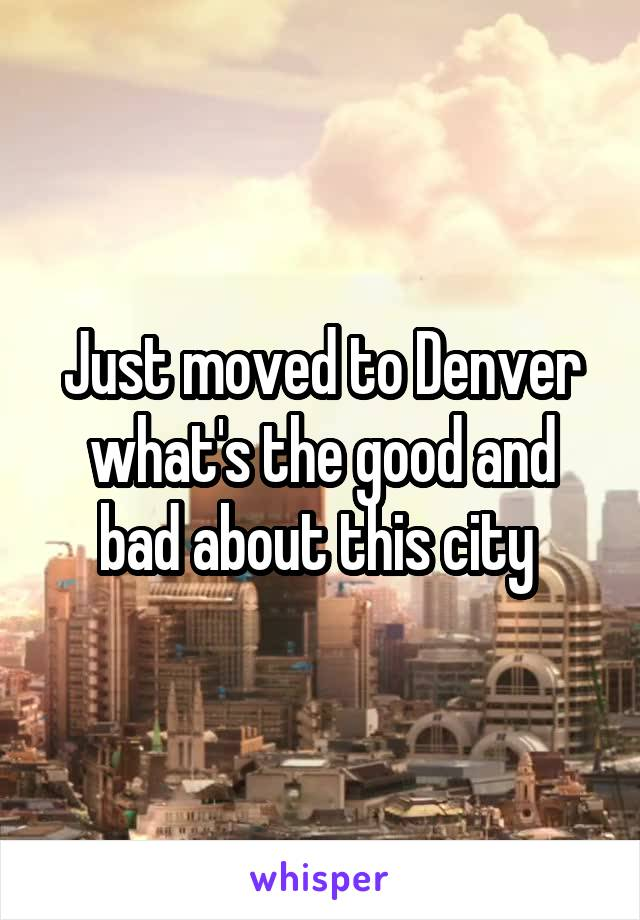 Just moved to Denver what's the good and bad about this city