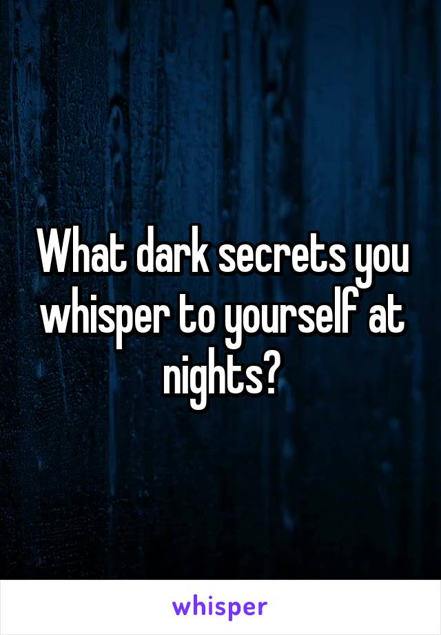 What dark secrets you whisper to yourself at nights?