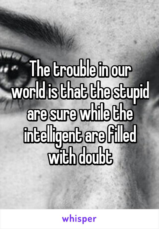 The trouble in our world is that the stupid are sure while the intelligent are filled with doubt
