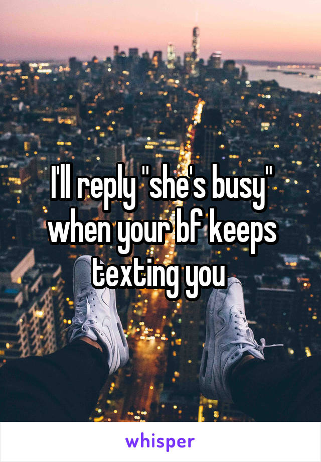 """I'll reply """"she's busy"""" when your bf keeps texting you"""