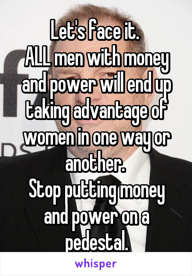 Let's face it.  ALL men with money and power will end up taking advantage of women in one way or another.  Stop putting money and power on a pedestal.