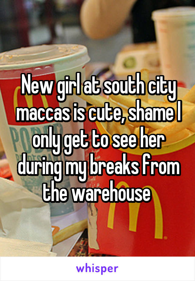 New girl at south city maccas is cute, shame I only get to see her during my breaks from the warehouse