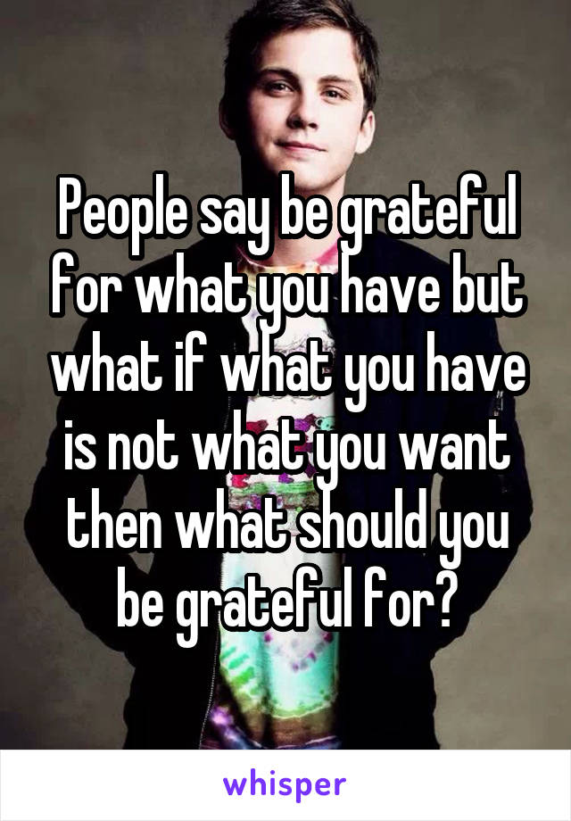 People say be grateful for what you have but what if what you have is not what you want then what should you be grateful for?