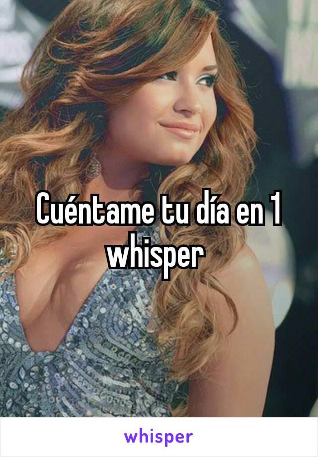 Cuéntame tu día en 1 whisper