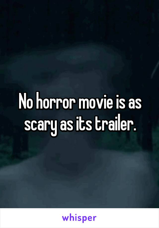 No horror movie is as scary as its trailer.
