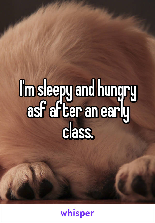 I'm sleepy and hungry asf after an early class.