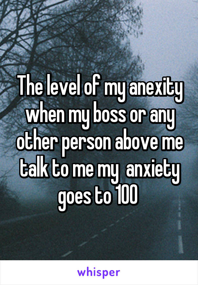 The level of my anexity when my boss or any other person above me talk to me my  anxiety goes to 100
