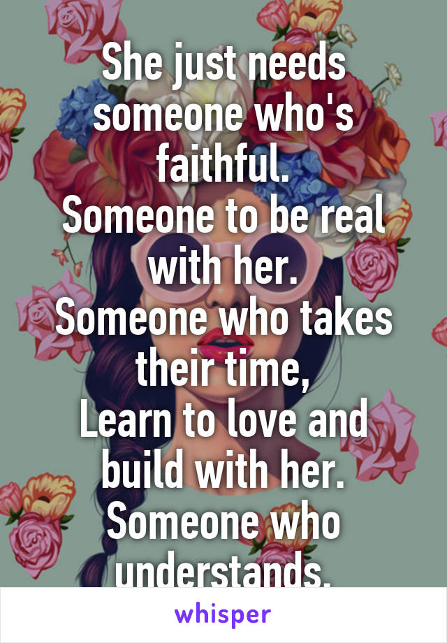 She just needs someone who's faithful. Someone to be real with her. Someone who takes their time, Learn to love and build with her. Someone who understands.