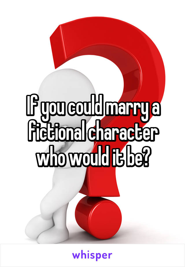 If you could marry a fictional character who would it be?