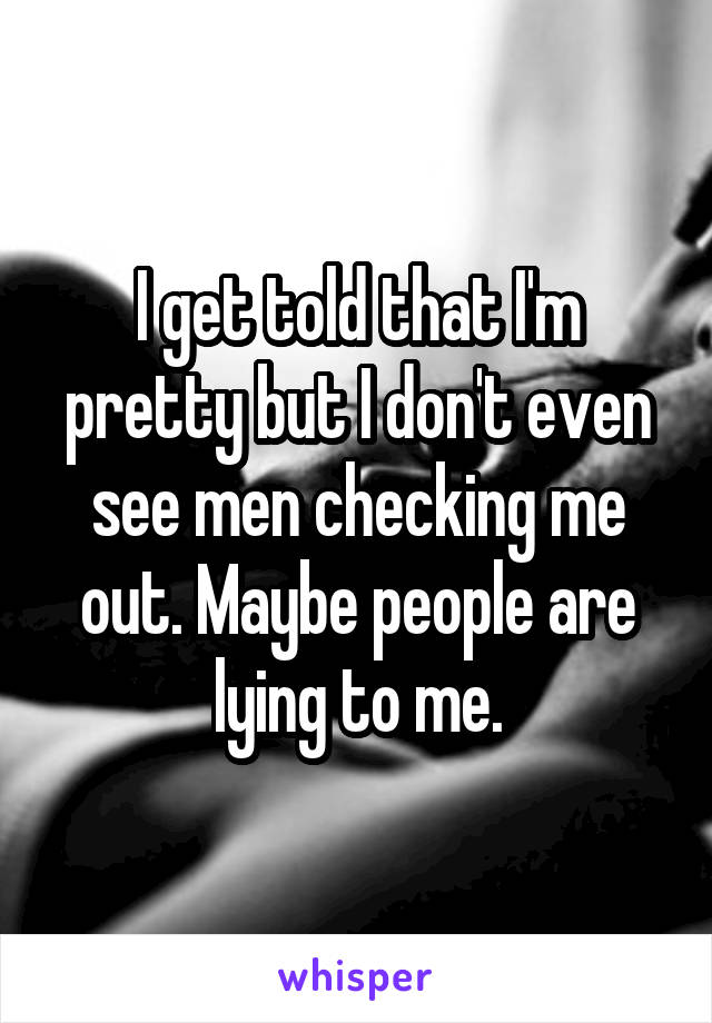 I get told that I'm pretty but I don't even see men checking me out. Maybe people are lying to me.