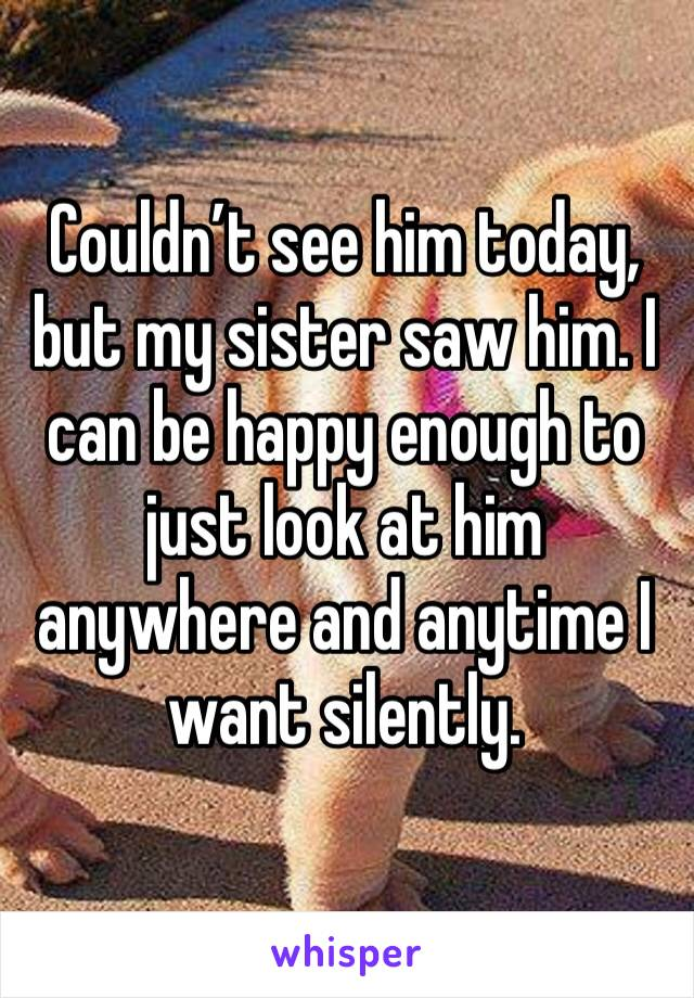 Couldn't see him today, but my sister saw him. I can be happy enough to just look at him anywhere and anytime I want silently.