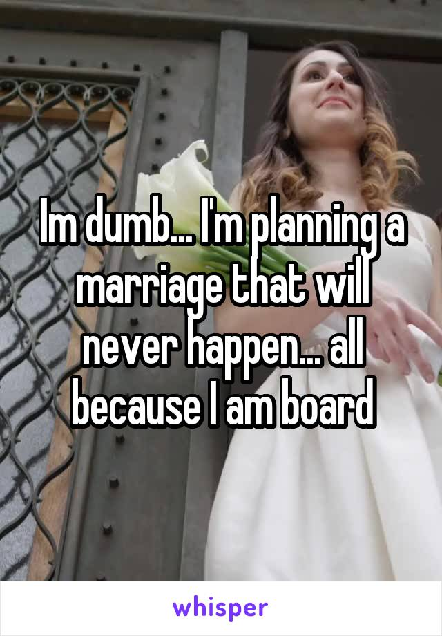 Im dumb... I'm planning a marriage that will never happen... all because I am board