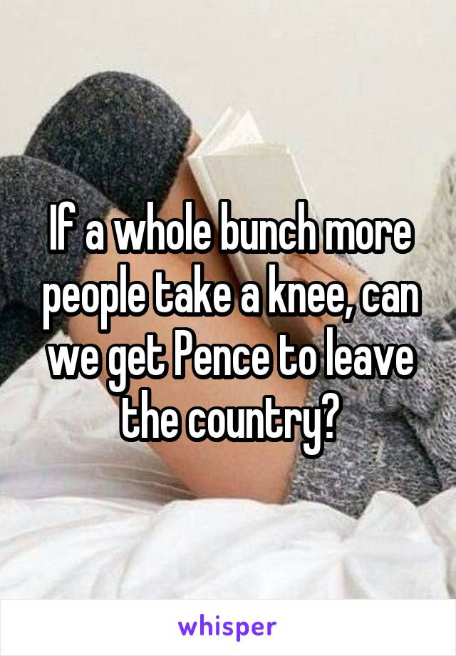 If a whole bunch more people take a knee, can we get Pence to leave the country?