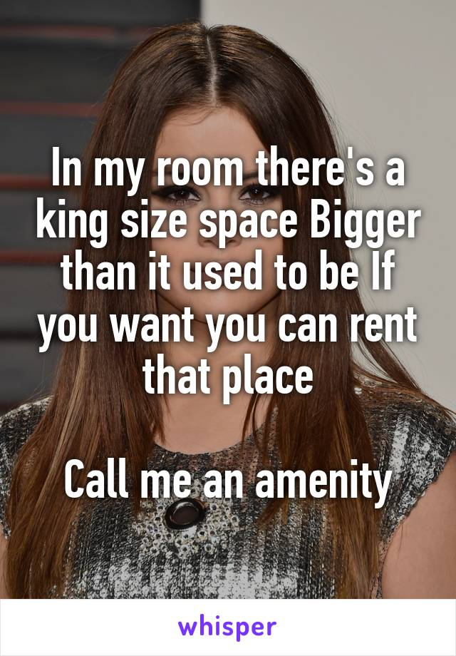 In my room there's a king size space Bigger than it used to be If you want you can rent that place  Call me an amenity