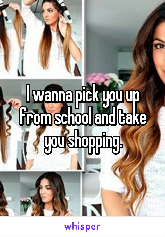I wanna pick you up from school and take you shopping.