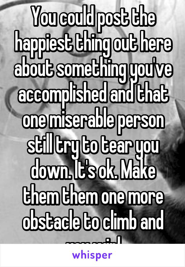 You could post the happiest thing out here about something you've accomplished and that one miserable person still try to tear you down. It's ok. Make them them one more obstacle to climb and you win!