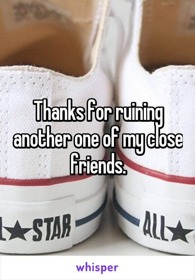 Thanks for ruining another one of my close friends.