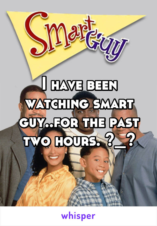 I have been watching smart guy..for the past two hours. ^_^