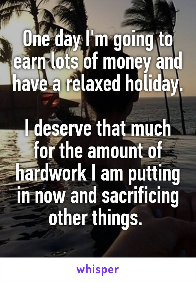 One day I'm going to earn lots of money and have a relaxed holiday.  I deserve that much for the amount of hardwork I am putting in now and sacrificing other things.