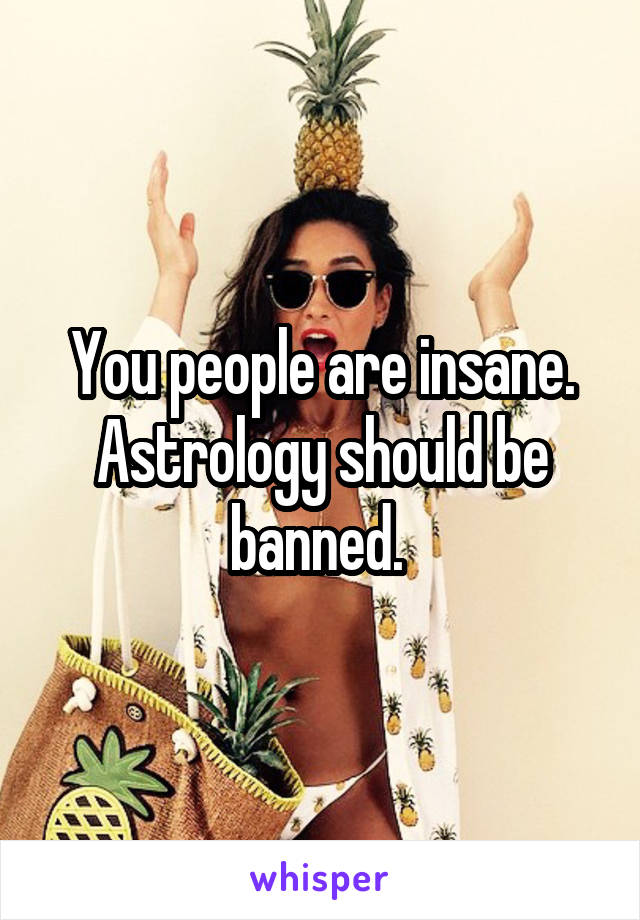 You people are insane. Astrology should be banned.