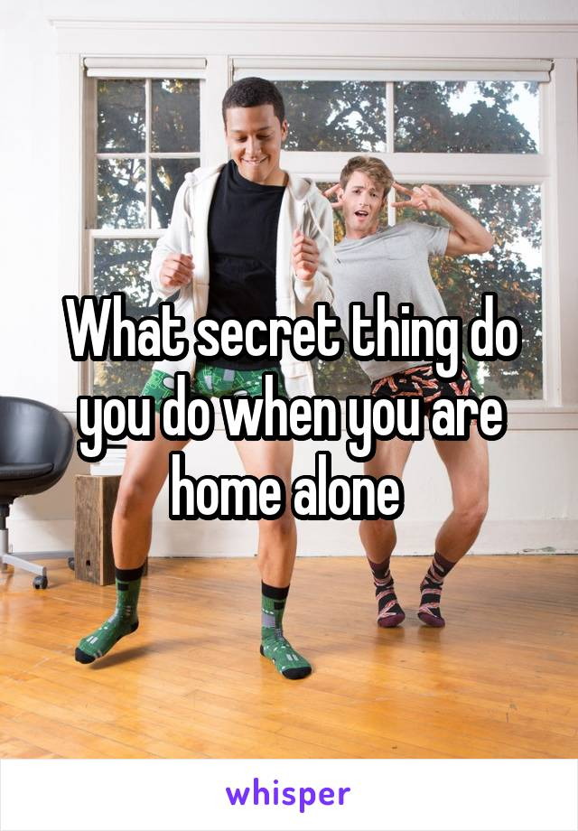 What secret thing do you do when you are home alone