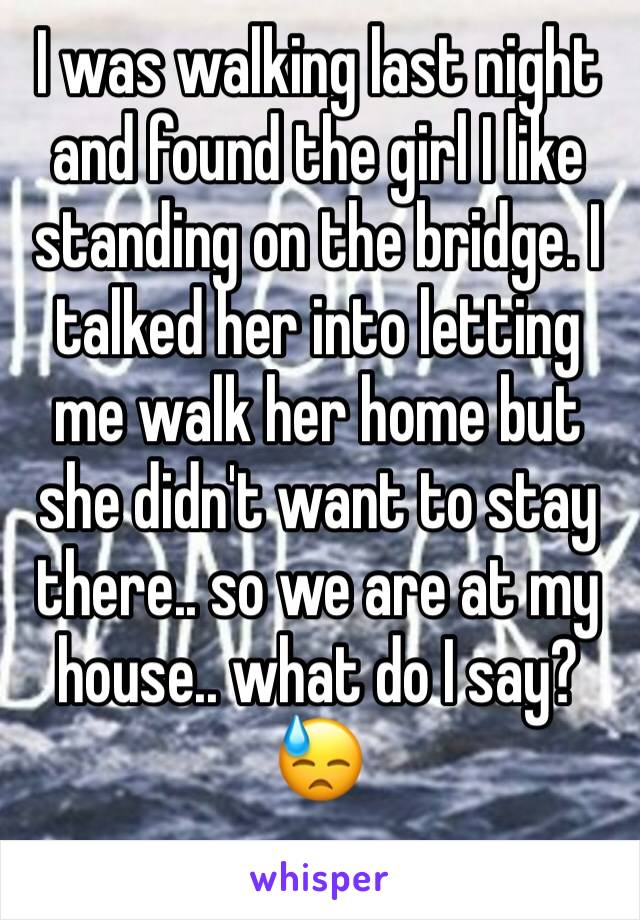 I was walking last night and found the girl I like standing on the bridge. I talked her into letting me walk her home but she didn't want to stay there.. so we are at my house.. what do I say?😓