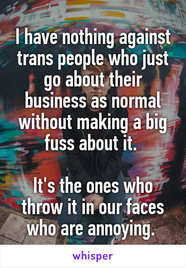 I have nothing against trans people who just go about their business as normal without making a big fuss about it.   It's the ones who throw it in our faces who are annoying.