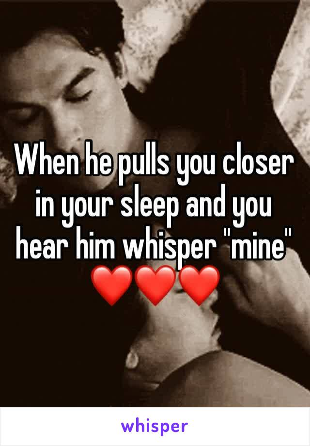 "When he pulls you closer in your sleep and you hear him whisper ""mine"" ❤️❤️❤️"