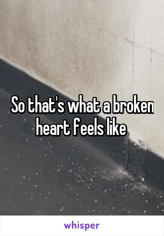 So that's what a broken heart feels like